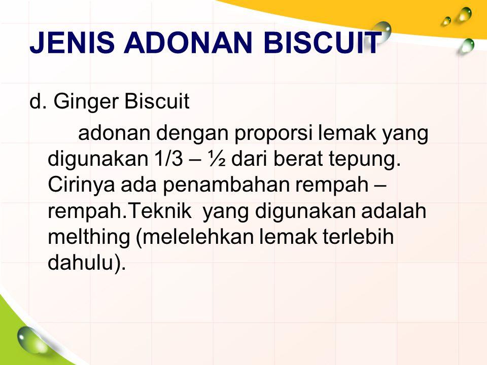 JENIS ADONAN BISCUIT d. Ginger Biscuit adonan dengan proporsi lemak yang digunakan 1/3 – ½ dari berat tepung. Cirinya ada penambahan rempah – rempah.T
