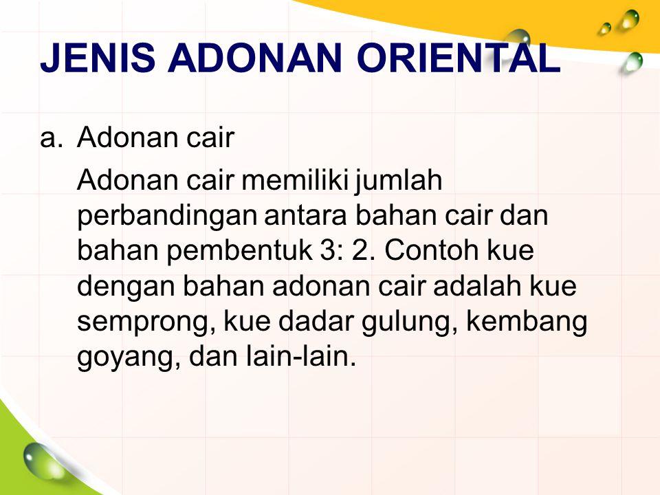 JENIS ADONAN ORIENTAL a.Adonan cair Adonan cair memiliki jumlah perbandingan antara bahan cair dan bahan pembentuk 3: 2. Contoh kue dengan bahan adona
