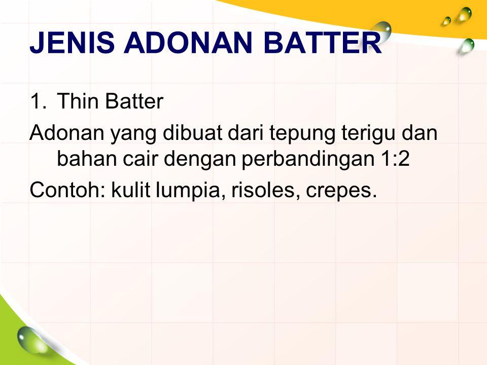 JENIS ADONAN BATTER 1.Thin Batter Adonan yang dibuat dari tepung terigu dan bahan cair dengan perbandingan 1:2 Contoh: kulit lumpia, risoles, crepes.