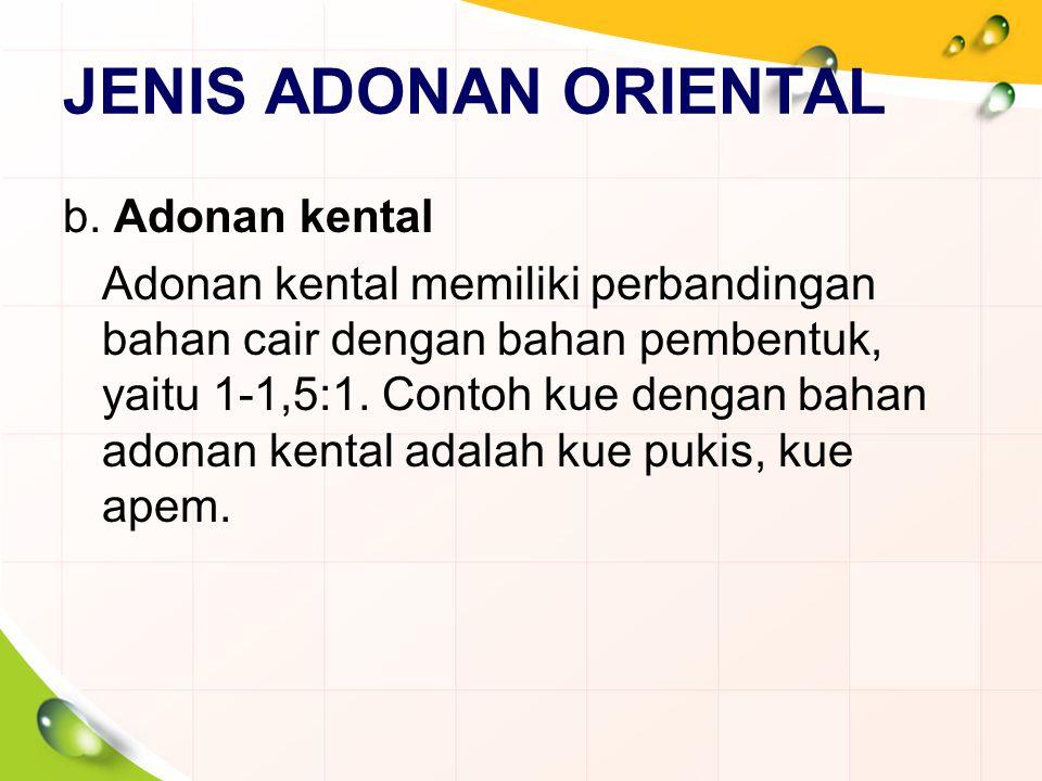 JENIS ADONAN ORIENTAL b. Adonan kental Adonan kental memiliki perbandingan bahan cair dengan bahan pembentuk, yaitu 1-1,5:1. Contoh kue dengan bahan a