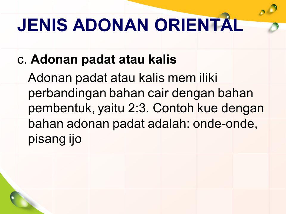 JENIS ADONAN ORIENTAL c. Adonan padat atau kalis Adonan padat atau kalis mem iliki perbandingan bahan cair dengan bahan pembentuk, yaitu 2:3. Contoh k