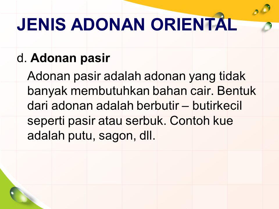 JENIS ADONAN ORIENTAL d. Adonan pasir Adonan pasir adalah adonan yang tidak banyak membutuhkan bahan cair. Bentuk dari adonan adalah berbutir – butirk