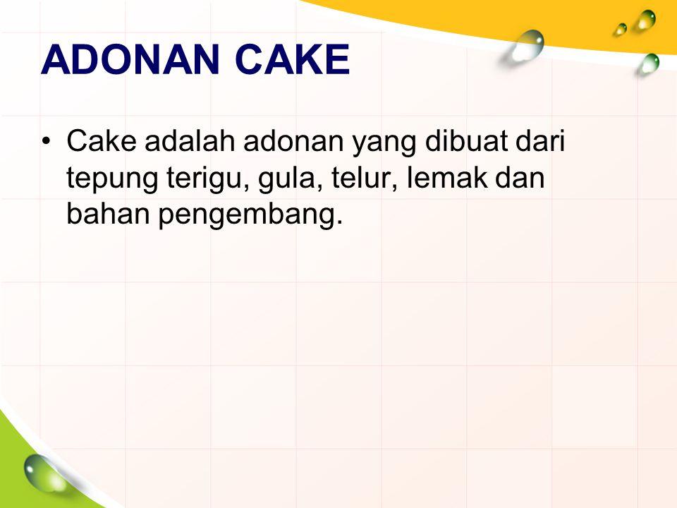ADONAN CAKE Cake adalah adonan yang dibuat dari tepung terigu, gula, telur, lemak dan bahan pengembang.