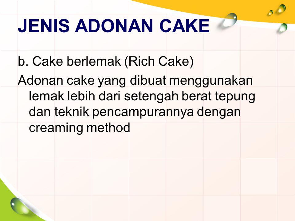 JENIS ADONAN CAKE b. Cake berlemak (Rich Cake) Adonan cake yang dibuat menggunakan lemak lebih dari setengah berat tepung dan teknik pencampurannya de