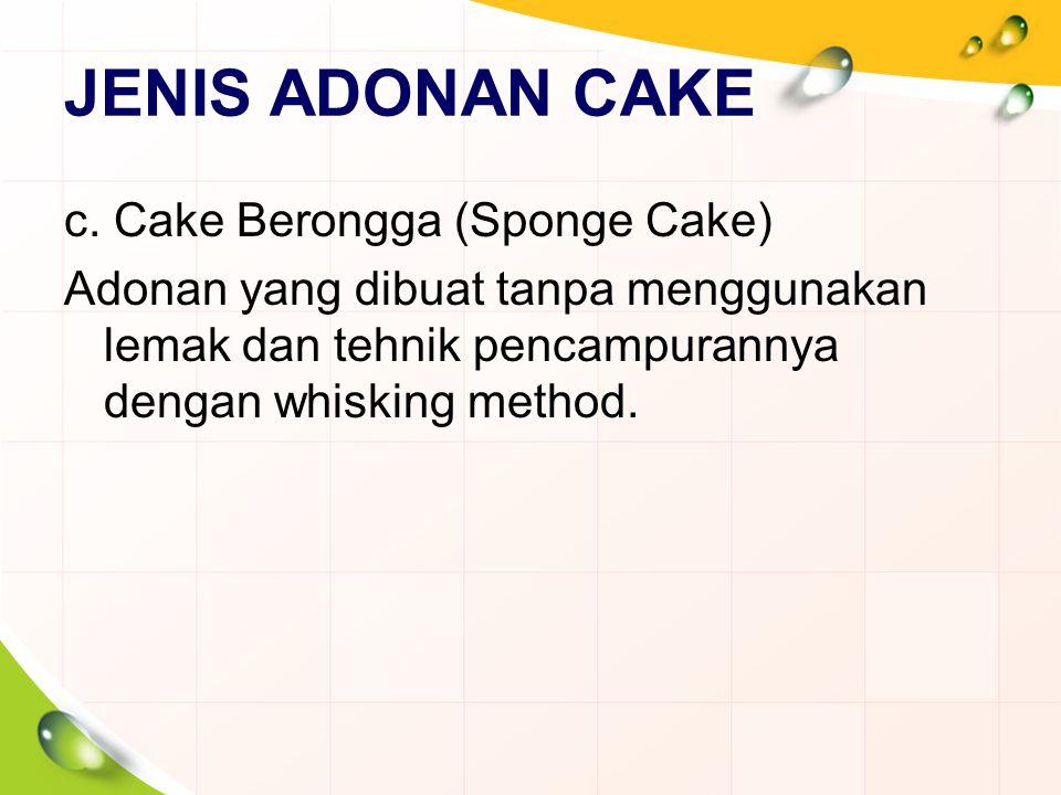 JENIS ADONAN CAKE c. Cake Berongga (Sponge Cake) Adonan yang dibuat tanpa menggunakan lemak dan tehnik pencampurannya dengan whisking method.