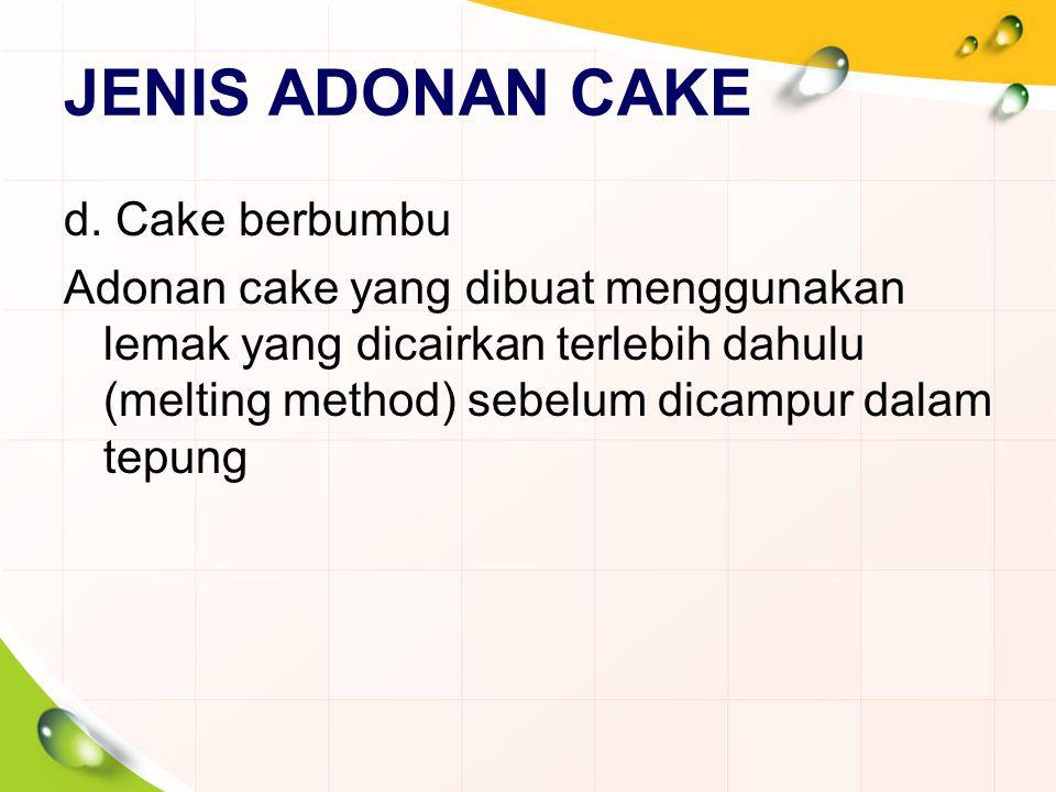 JENIS ADONAN CAKE d. Cake berbumbu Adonan cake yang dibuat menggunakan lemak yang dicairkan terlebih dahulu (melting method) sebelum dicampur dalam te