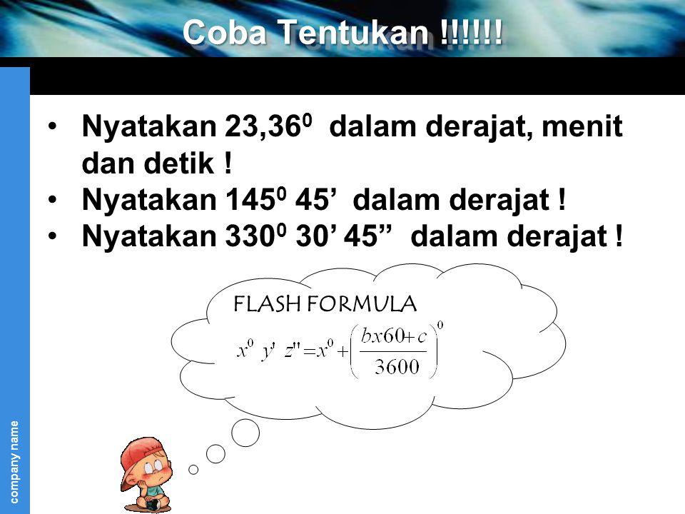 company name FLASH FORMULA Coba Tentukan !!!!!! Nyatakan 23,36 0 dalam derajat, menit dan detik ! Nyatakan 145 0 45' dalam derajat ! Nyatakan 330 0 30