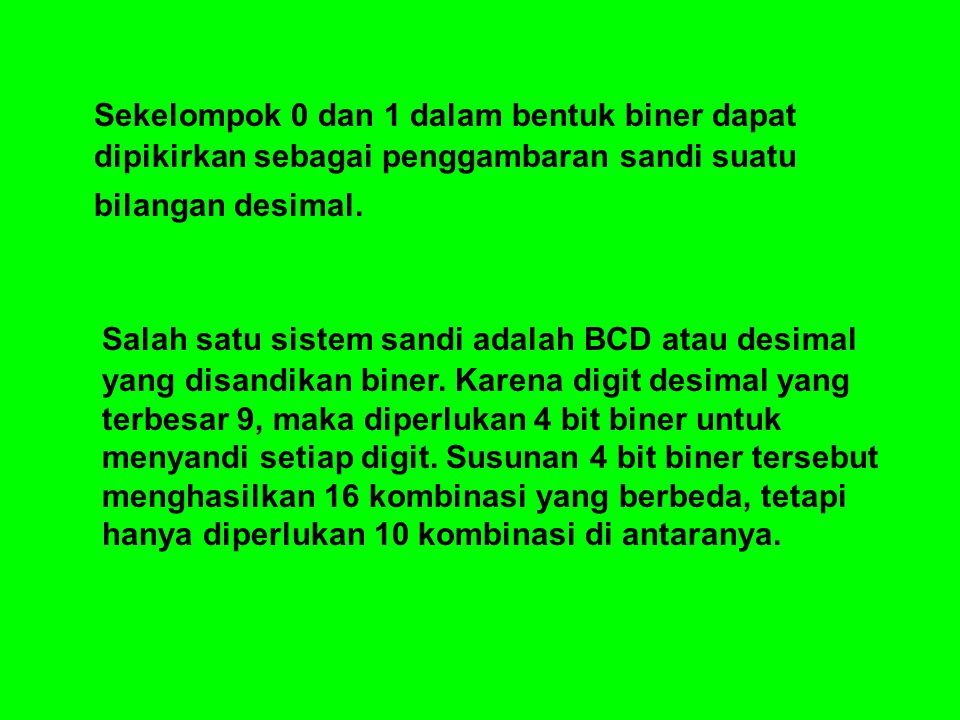 Sekelompok 0 dan 1 dalam bentuk biner dapat dipikirkan sebagai penggambaran sandi suatu bilangan desimal. Salah satu sistem sandi adalah BCD atau desi