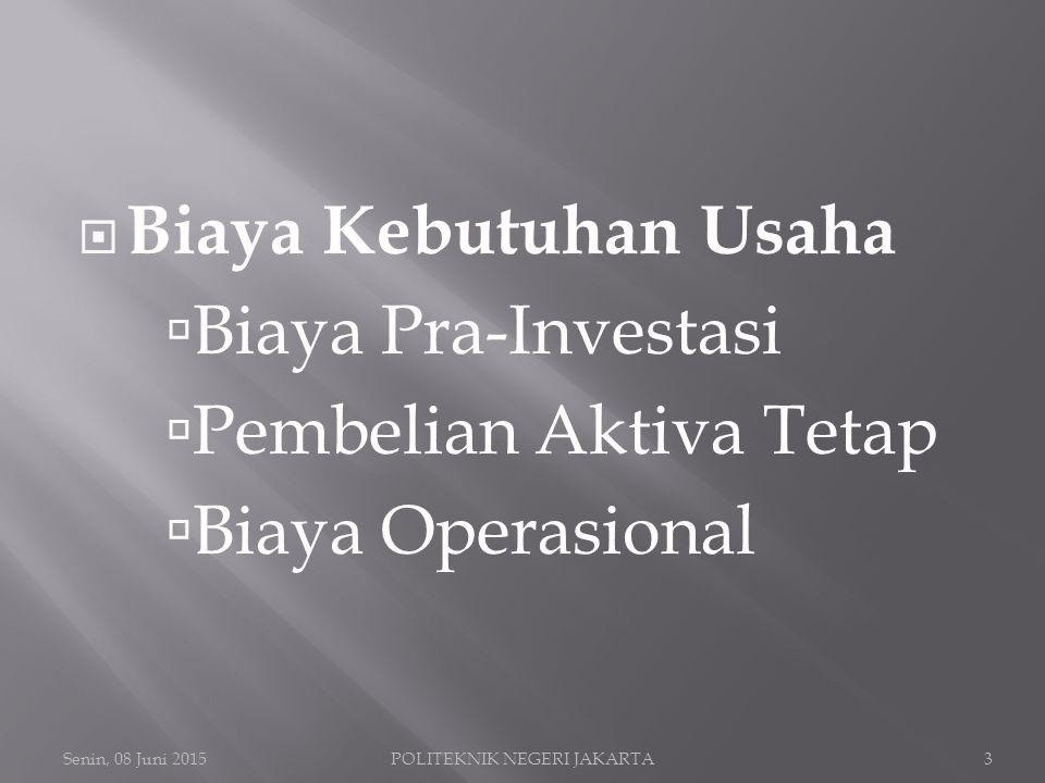  Biaya Kebutuhan Usaha  Biaya Pra-Investasi  Pembelian Aktiva Tetap  Biaya Operasional Senin, 08 Juni 2015POLITEKNIK NEGERI JAKARTA3