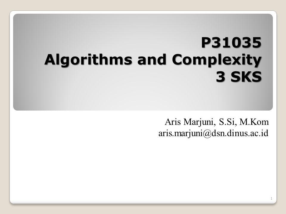 1 P31035 Algorithms and Complexity 3 SKS Aris Marjuni, S.Si, M.Kom aris.marjuni@dsn.dinus.ac.id