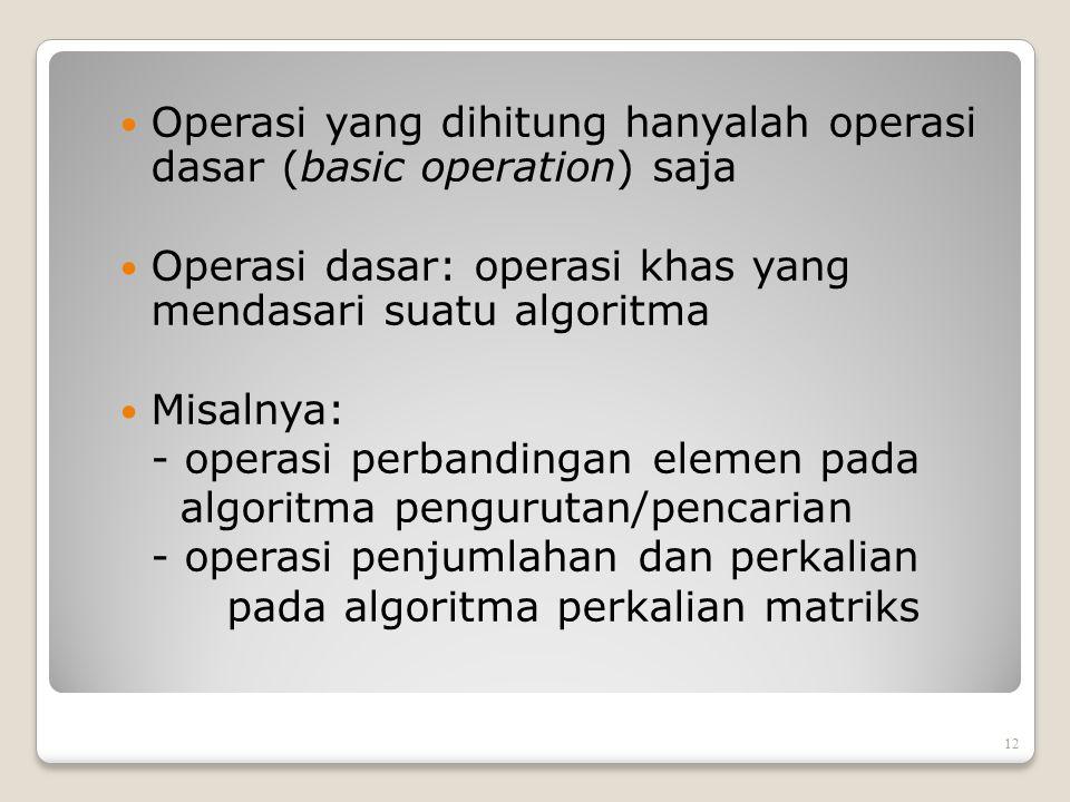 Operasi yang dihitung hanyalah operasi dasar (basic operation) saja Operasi dasar: operasi khas yang mendasari suatu algoritma Misalnya: - operasi per