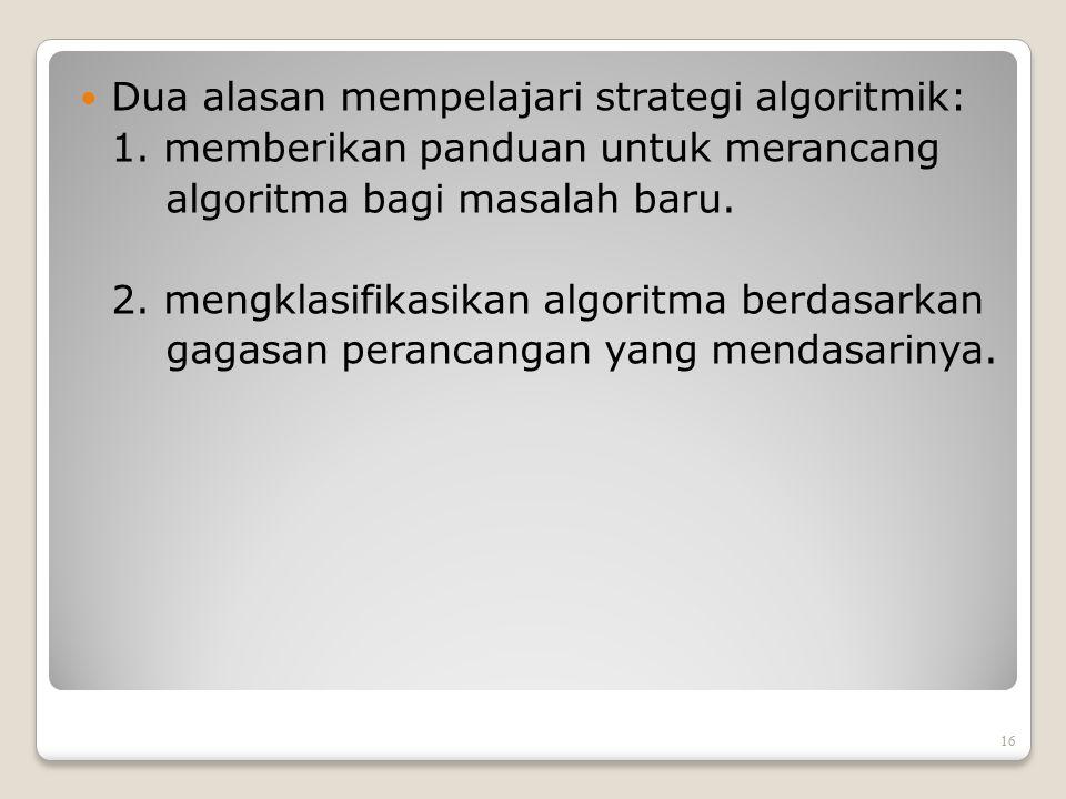 Dua alasan mempelajari strategi algoritmik: 1. memberikan panduan untuk merancang algoritma bagi masalah baru. 2. mengklasifikasikan algoritma berdasa