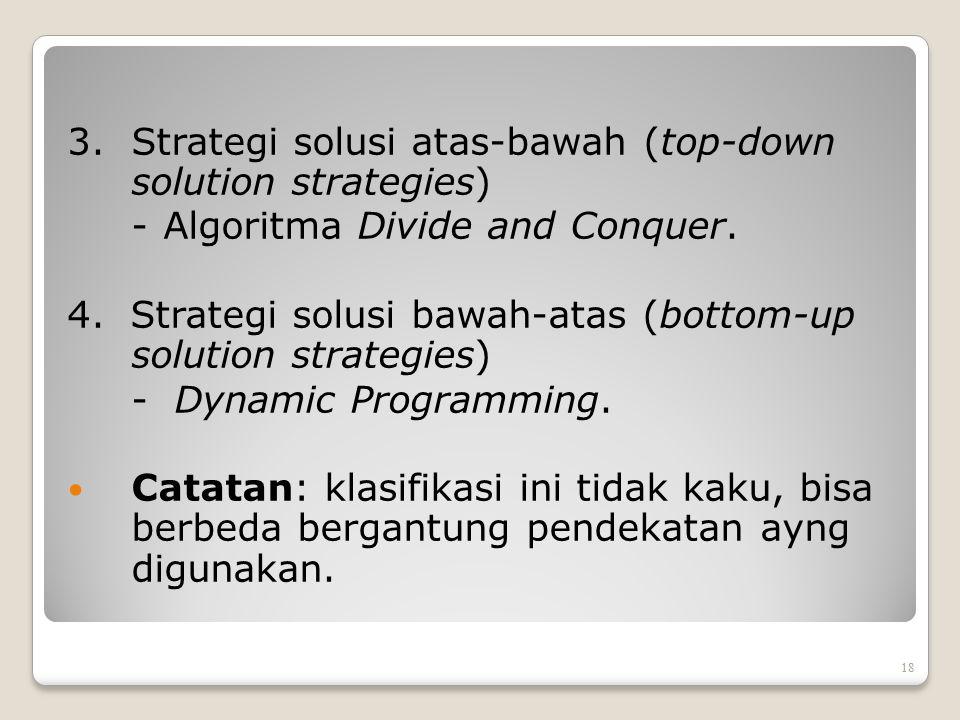 3.Strategi solusi atas-bawah (top-down solution strategies) - Algoritma Divide and Conquer. 4. Strategi solusi bawah-atas (bottom-up solution strategi