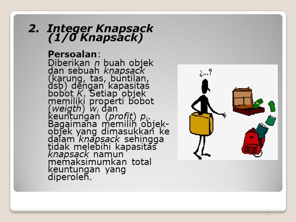 2. Integer Knapsack (1/0 Knapsack) Persoalan: Diberikan n buah objek dan sebuah knapsack (karung, tas, buntilan, dsb) dengan kapasitas bobot K. Setiap