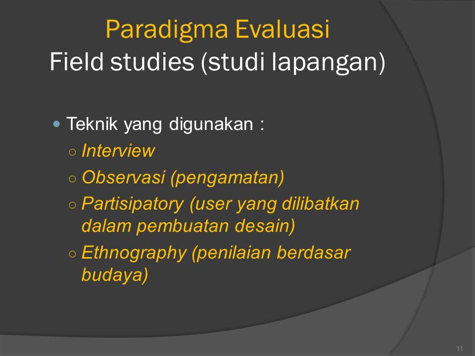 Paradigma Evaluasi Field studies (studi lapangan) Teknik yang digunakan : ○ Interview ○ Observasi (pengamatan) ○ Partisipatory (user yang dilibatkan dalam pembuatan desain) ○ Ethnography (penilaian berdasar budaya) 11