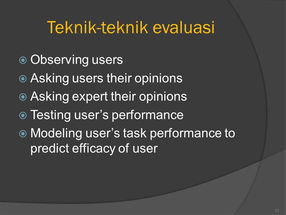 Teknik-teknik evaluasi  Observing users  Asking users their opinions  Asking expert their opinions  Testing user's performance  Modeling user's task performance to predict efficacy of user 13
