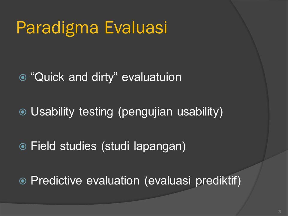 Paradigma Evaluasi  Quick and dirty evaluatuion  Usability testing (pengujian usability)  Field studies (studi lapangan)  Predictive evaluation (evaluasi prediktif) 6