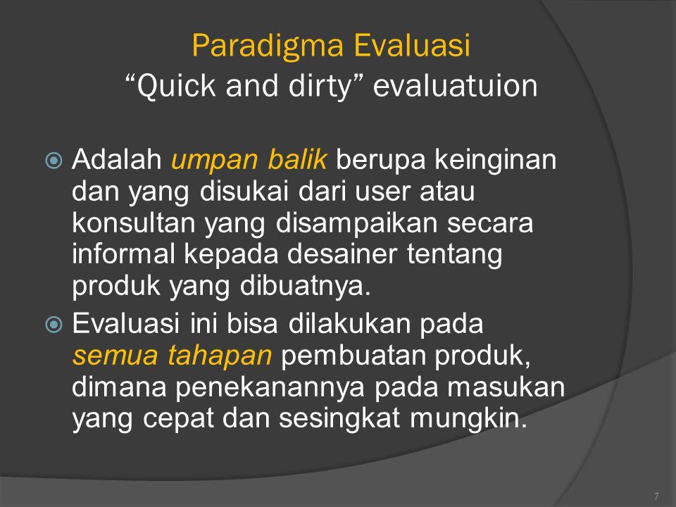 Paradigma Evaluasi Quick and dirty evaluatuion  Adalah umpan balik berupa keinginan dan yang disukai dari user atau konsultan yang disampaikan secara informal kepada desainer tentang produk yang dibuatnya.