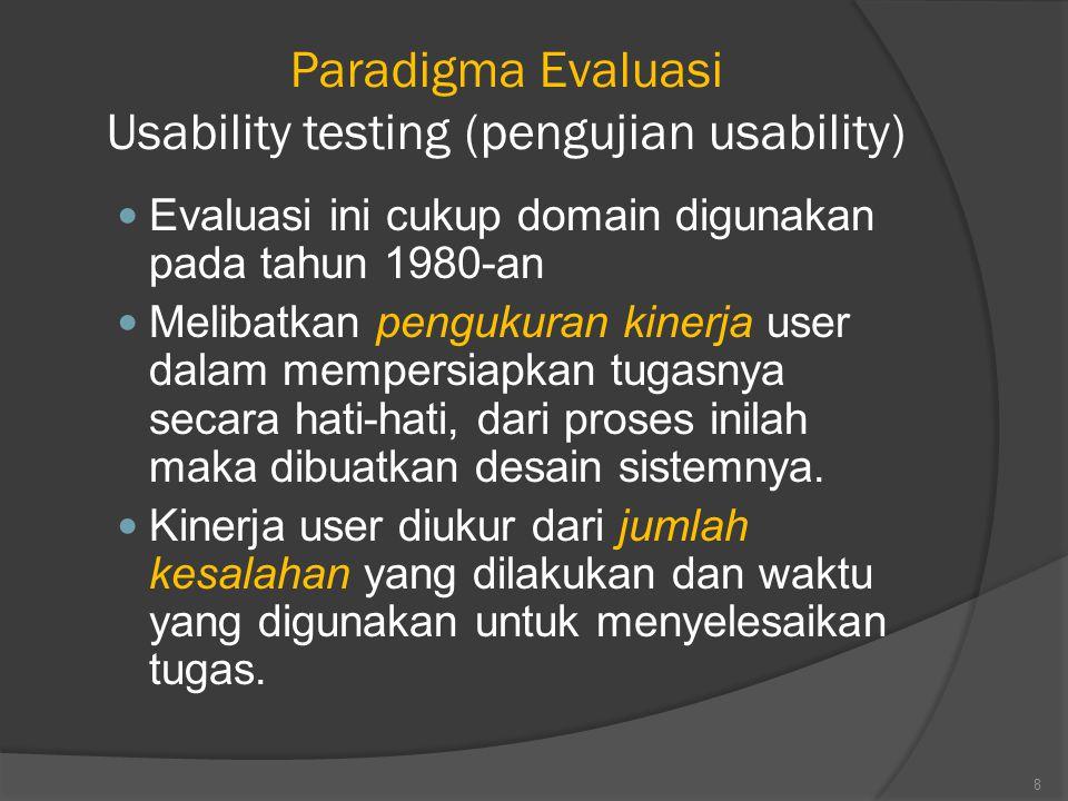 Paradigma Evaluasi Usability testing (pengujian usability) Evaluasi ini cukup domain digunakan pada tahun 1980-an Melibatkan pengukuran kinerja user dalam mempersiapkan tugasnya secara hati-hati, dari proses inilah maka dibuatkan desain sistemnya.