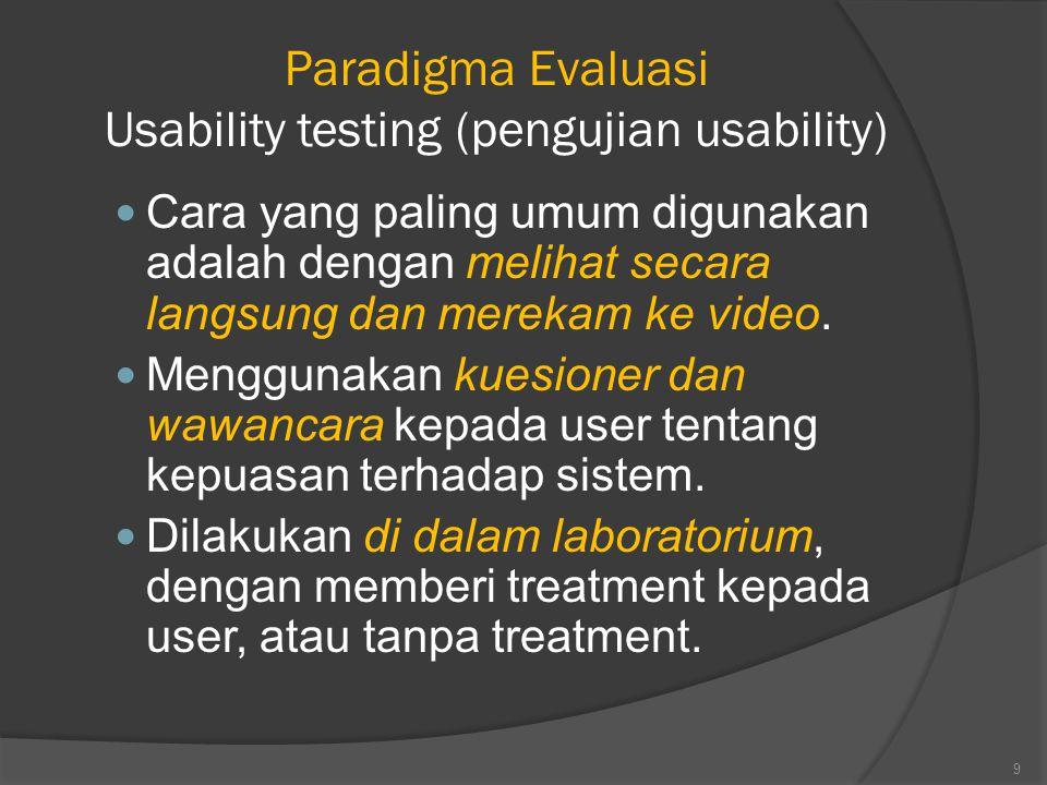 Paradigma Evaluasi Usability testing (pengujian usability) Cara yang paling umum digunakan adalah dengan melihat secara langsung dan merekam ke video.