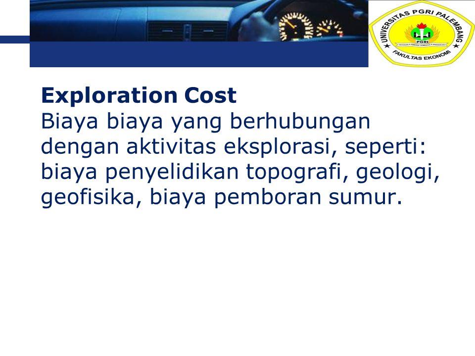 L o g o Exploration Cost Biaya biaya yang berhubungan dengan aktivitas eksplorasi, seperti: biaya penyelidikan topografi, geologi, geofisika, biaya pe