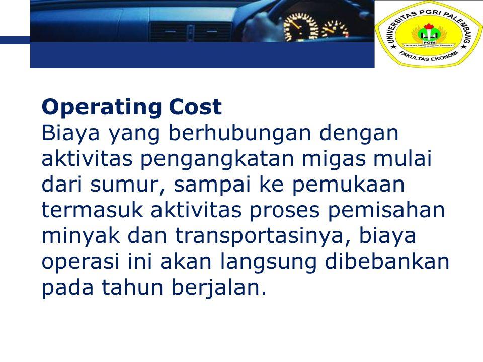 L o g o Operating Cost Biaya yang berhubungan dengan aktivitas pengangkatan migas mulai dari sumur, sampai ke pemukaan termasuk aktivitas proses pemis