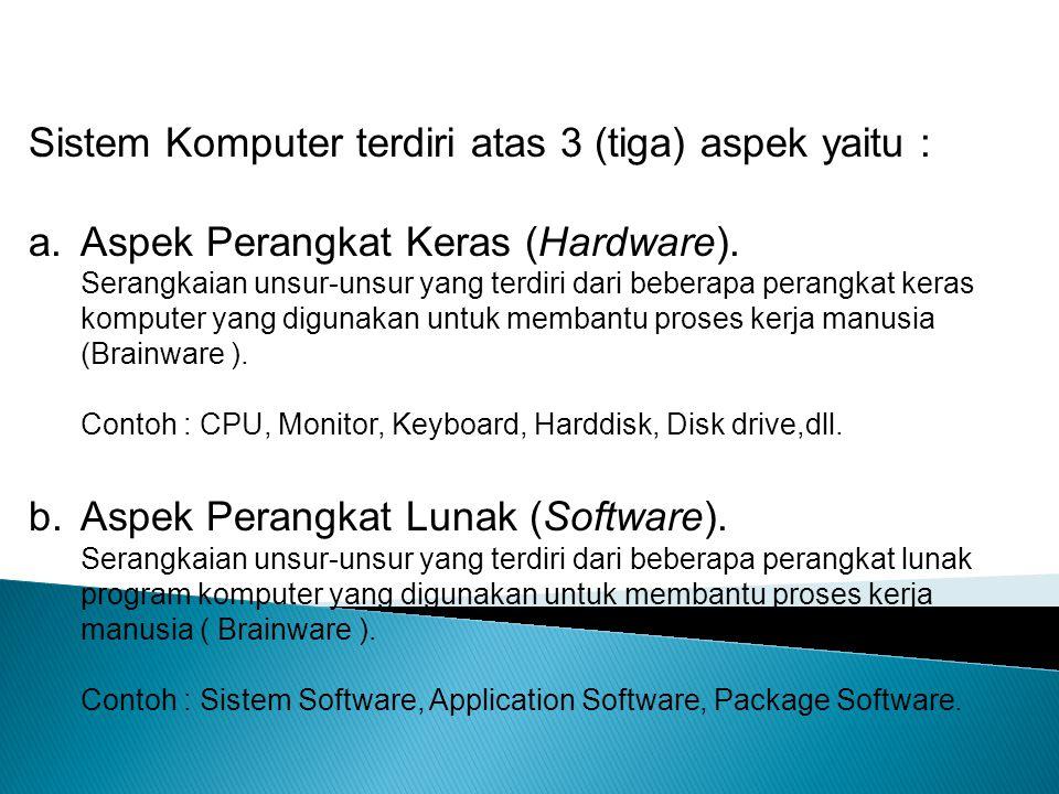 Sistem Komputer terdiri atas 3 (tiga) aspek yaitu : a.Aspek Perangkat Keras (Hardware). Serangkaian unsur-unsur yang terdiri dari beberapa perangkat k