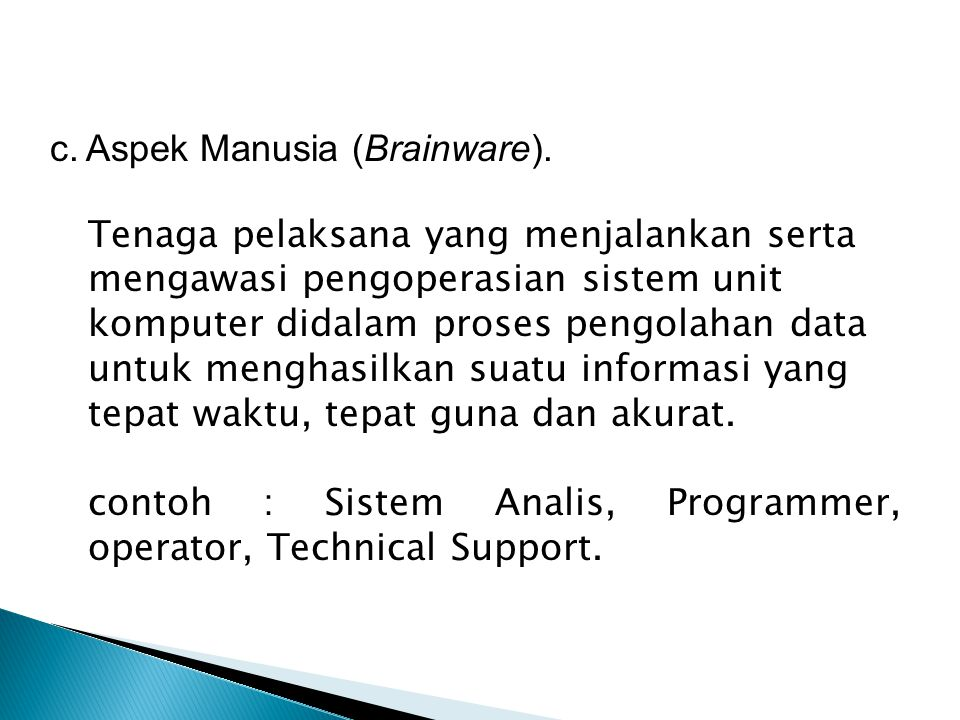 c.Aspek Manusia (Brainware). Tenaga pelaksana yang menjalankan serta mengawasi pengoperasian sistem unit komputer didalam proses pengolahan data untuk