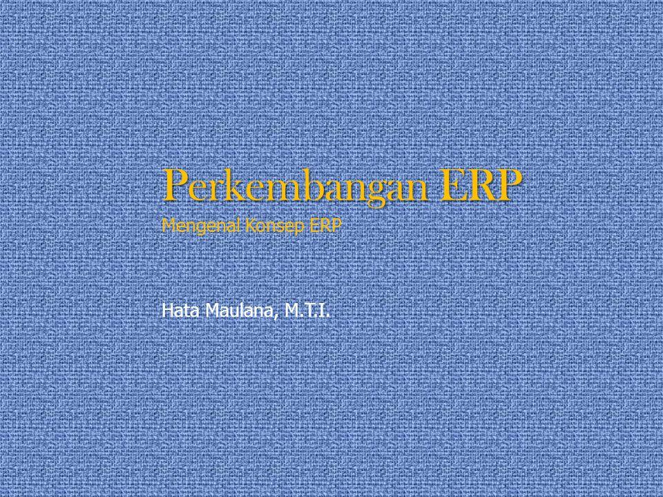 Perkembangan ERP Mengenal Konsep ERP Hata Maulana, M.T.I.