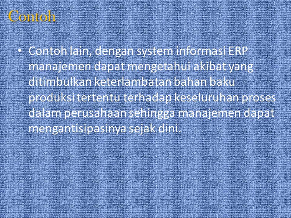 Contoh Contoh lain, dengan system informasi ERP manajemen dapat mengetahui akibat yang ditimbulkan keterlambatan bahan baku produksi tertentu terhadap