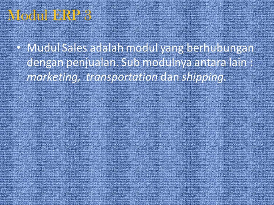 Modul ERP 3 Mudul Sales adalah modul yang berhubungan dengan penjualan. Sub modulnya antara lain : marketing, transportation dan shipping.