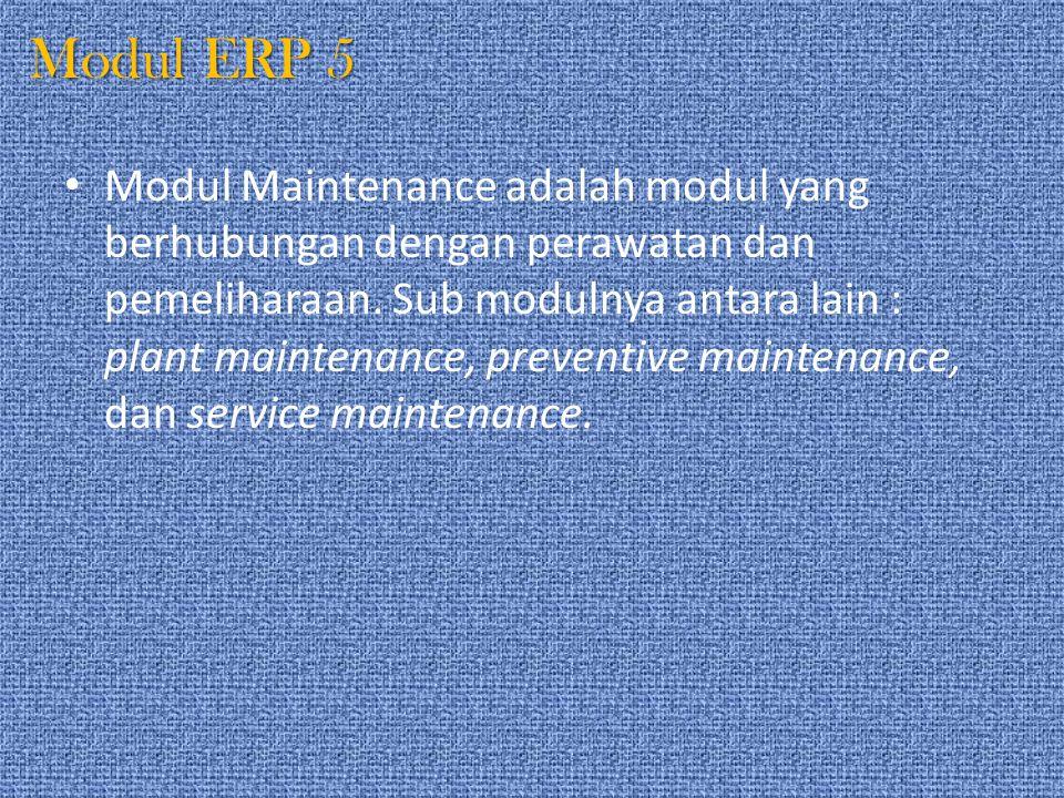 Modul ERP 5 Modul Maintenance adalah modul yang berhubungan dengan perawatan dan pemeliharaan. Sub modulnya antara lain : plant maintenance, preventiv
