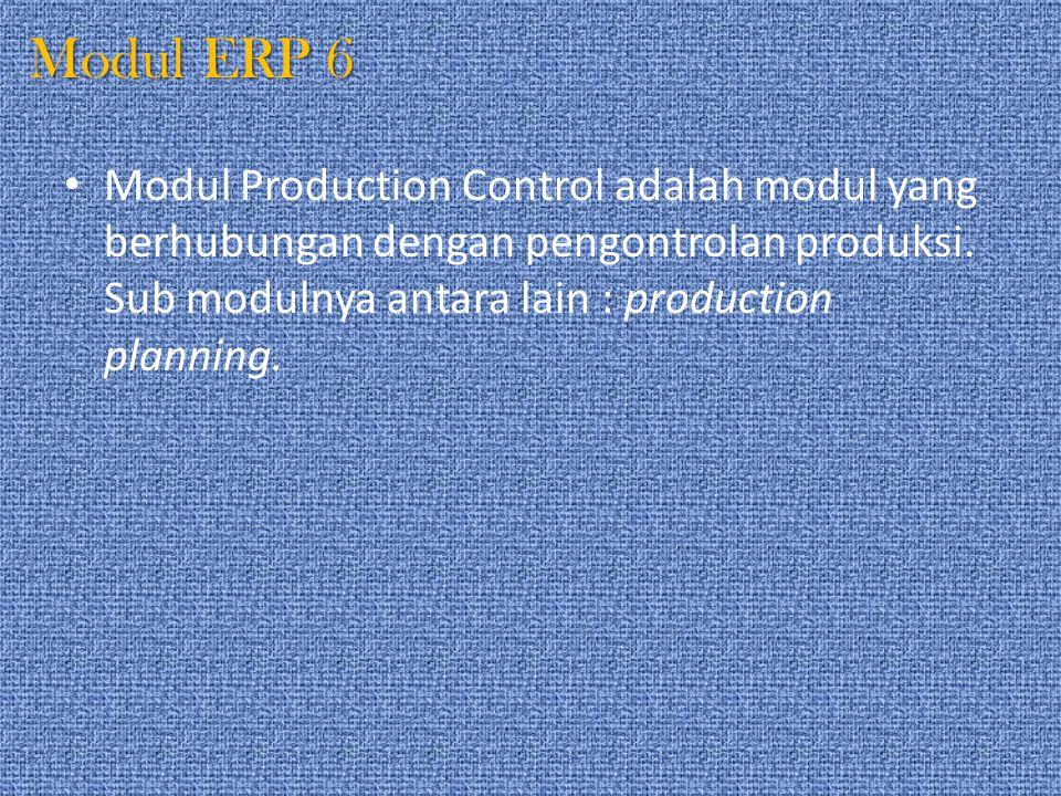 Modul ERP 6 Modul Production Control adalah modul yang berhubungan dengan pengontrolan produksi. Sub modulnya antara lain : production planning.