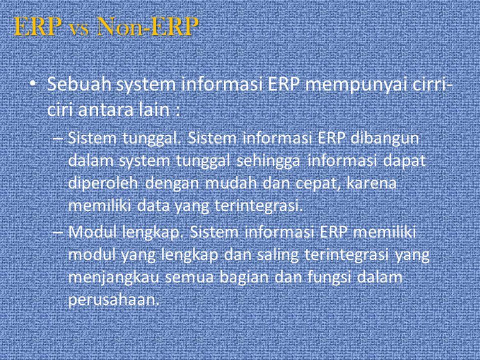 ERP vs Non-ERP Sebuah system informasi ERP mempunyai cirri- ciri antara lain : – Sistem tunggal. Sistem informasi ERP dibangun dalam system tunggal se