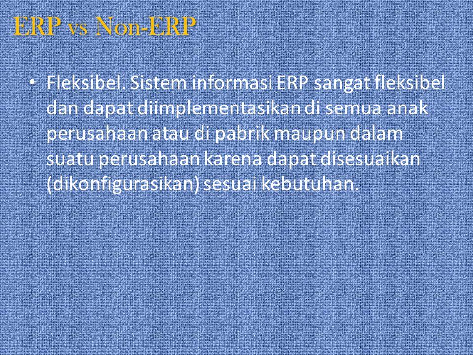 ERP vs Non-ERP Fleksibel. Sistem informasi ERP sangat fleksibel dan dapat diimplementasikan di semua anak perusahaan atau di pabrik maupun dalam suatu