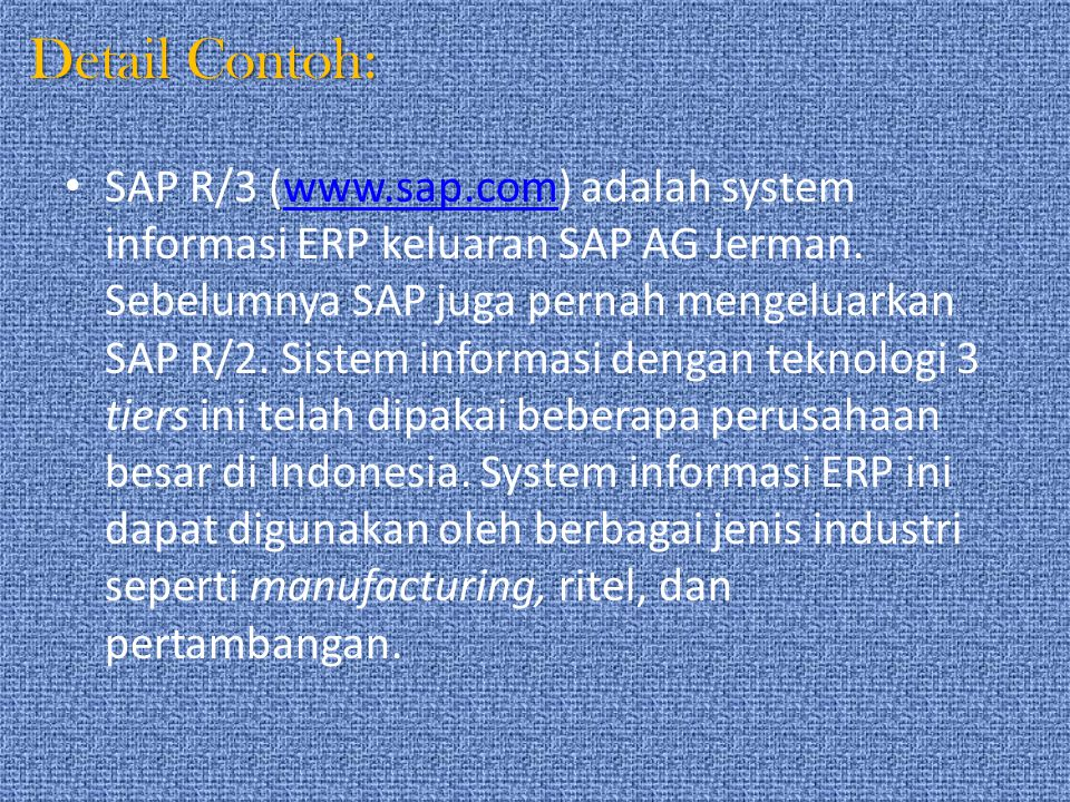 Detail Contoh: SAP R/3 (www.sap.com) adalah system informasi ERP keluaran SAP AG Jerman. Sebelumnya SAP juga pernah mengeluarkan SAP R/2. Sistem infor