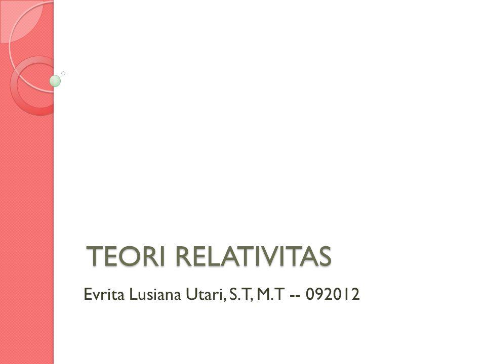 TEORI RELATIVITAS Evrita Lusiana Utari, S.T, M.T -- 092012