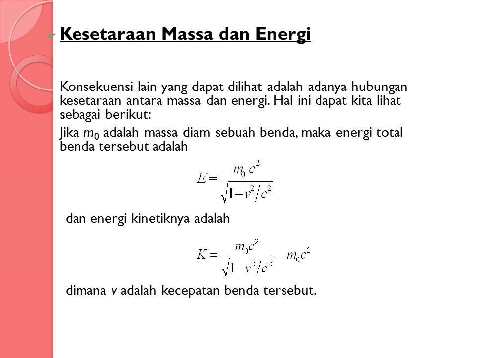  Kesetaraan Massa dan Energi Konsekuensi lain yang dapat dilihat adalah adanya hubungan kesetaraan antara massa dan energi. Hal ini dapat kita lihat