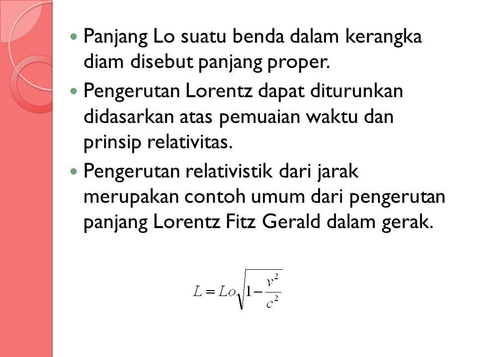 Panjang Lo suatu benda dalam kerangka diam disebut panjang proper. Pengerutan Lorentz dapat diturunkan didasarkan atas pemuaian waktu dan prinsip rela