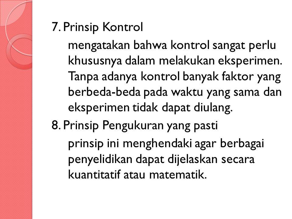 7. Prinsip Kontrol mengatakan bahwa kontrol sangat perlu khususnya dalam melakukan eksperimen. Tanpa adanya kontrol banyak faktor yang berbeda-beda pa