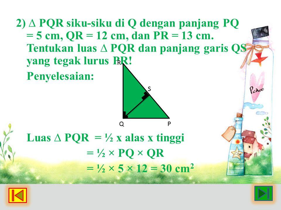 2) ∆ PQR siku-siku di Q dengan panjang PQ = 5 cm, QR = 12 cm, dan PR = 13 cm. Tentukan luas ∆ PQR dan panjang garis QS yang tegak lurus PR! Penyelesai