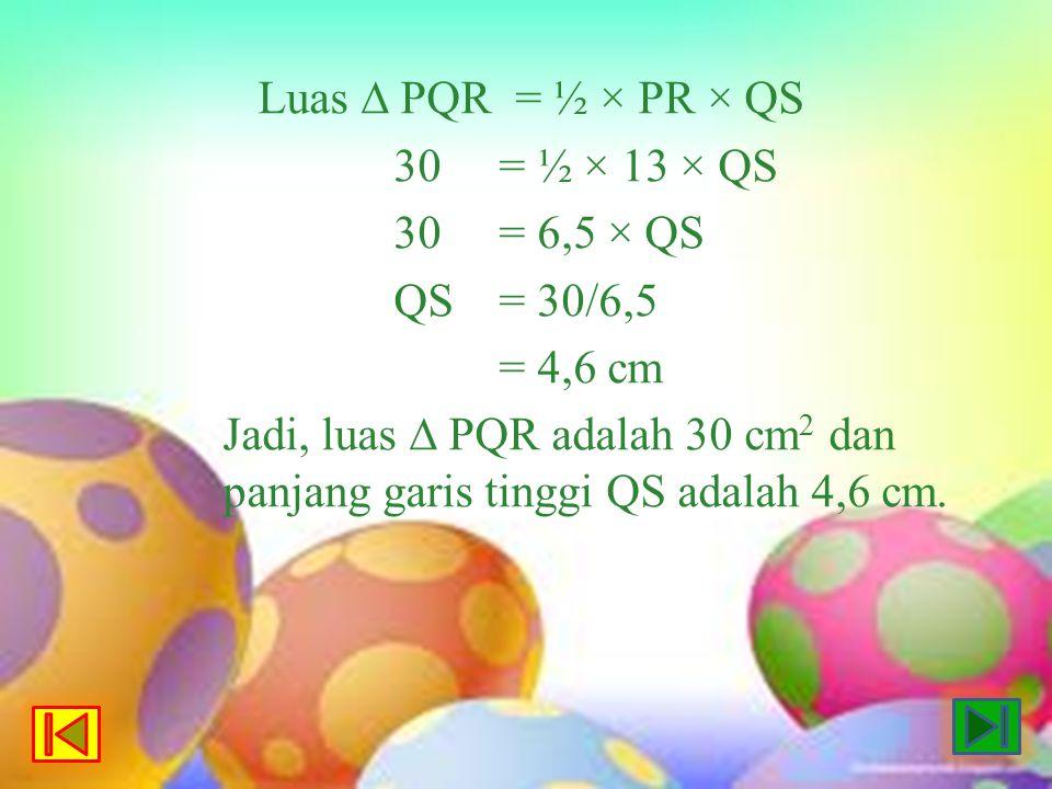 Luas ∆ PQR = ½ × PR × QS 30= ½ × 13 × QS 30= 6,5 × QS QS= 30/6,5 = 4,6 cm Jadi, luas ∆ PQR adalah 30 cm 2 dan panjang garis tinggi QS adalah 4,6 cm.