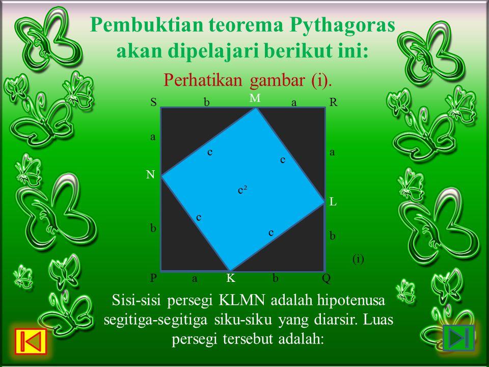 Pembuktian teorema Pythagoras akan dipelajari berikut ini: Perhatikan gambar (i). c² c c c c b N a Sb M aR a L b QbKaP (i) Sisi-sisi persegi KLMN adal