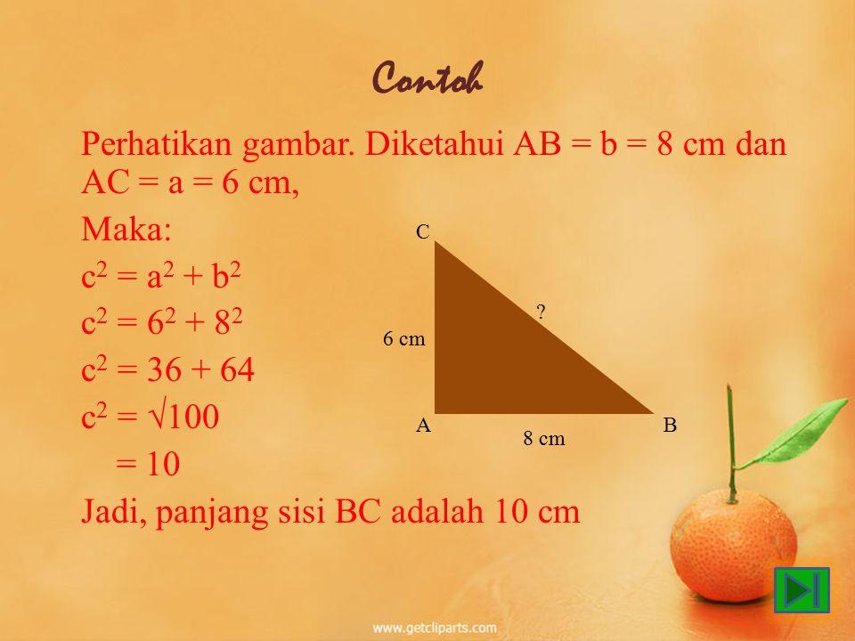 Contoh Perhatikan gambar. Diketahui AB = b = 8 cm dan AC = a = 6 cm, Maka: c 2 = a 2 + b 2 c 2 = 6 2 + 8 2 c 2 = 36 + 64 c 2 = √100 = 10 Jadi, panjang