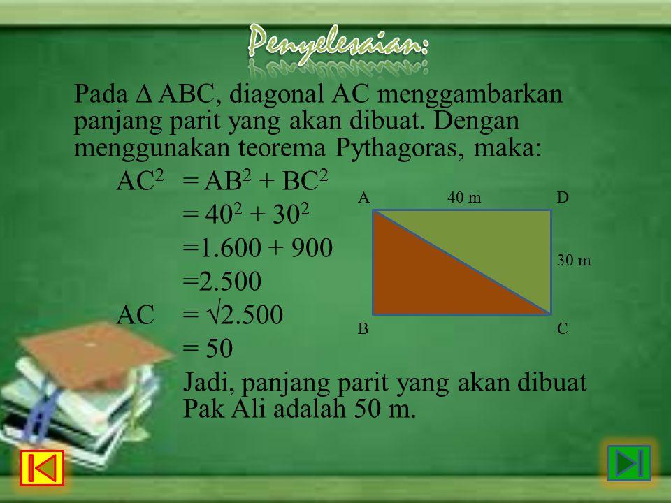 Pada ∆ ABC, diagonal AC menggambarkan panjang parit yang akan dibuat. Dengan menggunakan teorema Pythagoras, maka: AC 2 = AB 2 + BC 2 = 40 2 + 30 2 =1