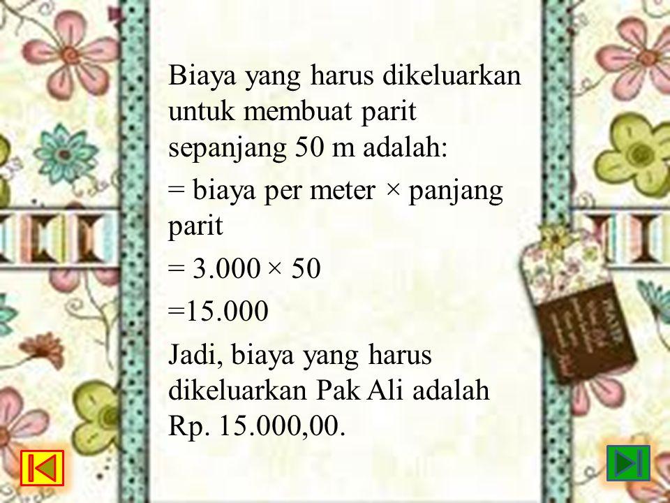 Biaya yang harus dikeluarkan untuk membuat parit sepanjang 50 m adalah: = biaya per meter × panjang parit = 3.000 × 50 =15.000 Jadi, biaya yang harus