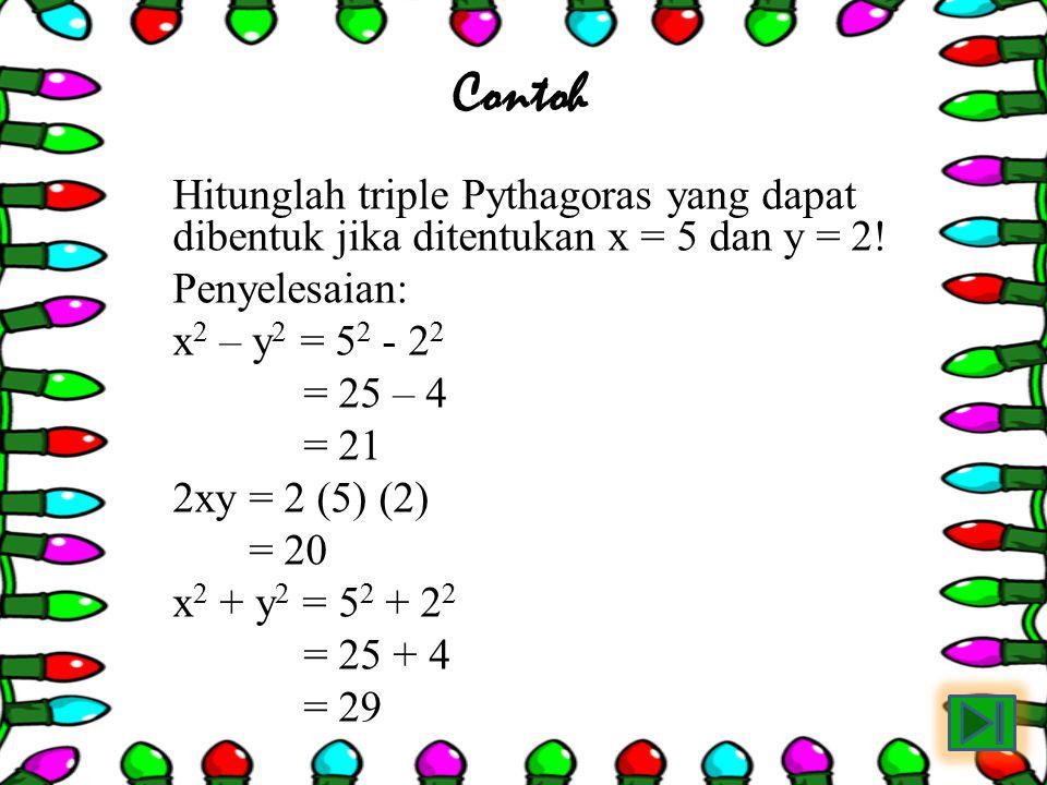 Contoh Hitunglah triple Pythagoras yang dapat dibentuk jika ditentukan x = 5 dan y = 2! Penyelesaian: x 2 – y 2 = 5 2 - 2 2 = 25 – 4 = 21 2xy = 2 (5)