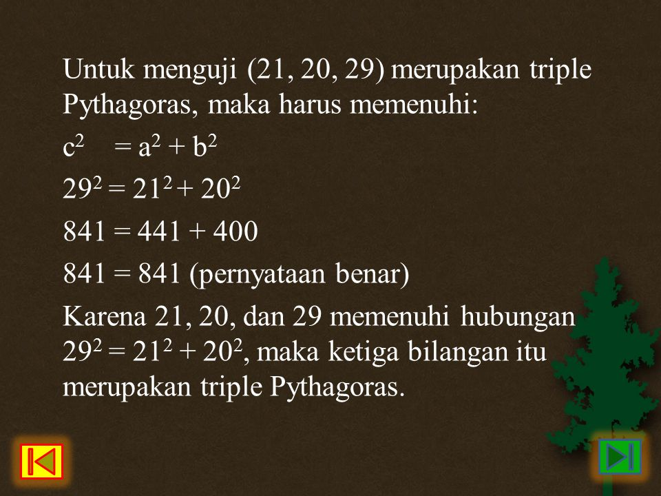 Untuk menguji (21, 20, 29) merupakan triple Pythagoras, maka harus memenuhi: c 2 = a 2 + b 2 29 2 = 21 2 + 20 2 841 = 441 + 400 841 = 841 (pernyataan