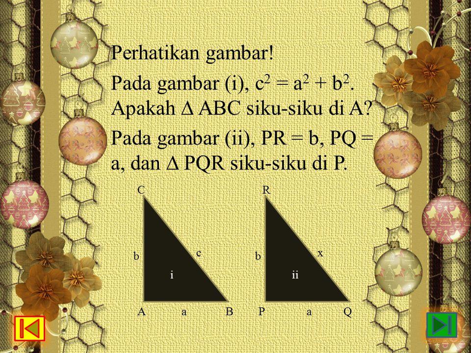 Perhatikan gambar! Pada gambar (i), c 2 = a 2 + b 2. Apakah ∆ ABC siku-siku di A? Pada gambar (ii), PR = b, PQ = a, dan ∆ PQR siku-siku di P. ii x b a