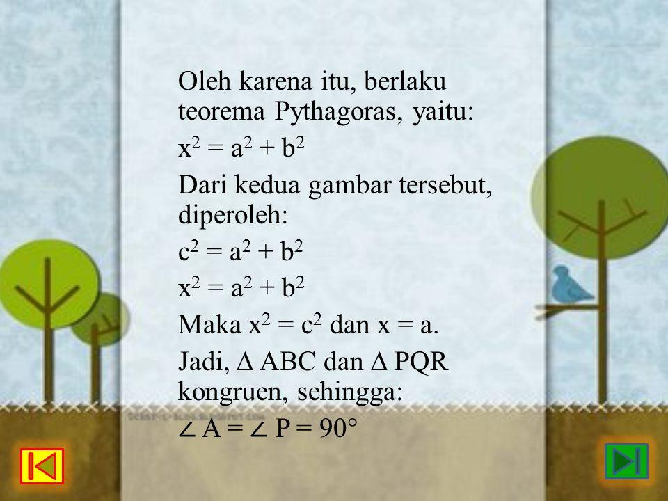 Oleh karena itu, berlaku teorema Pythagoras, yaitu: x 2 = a 2 + b 2 Dari kedua gambar tersebut, diperoleh: c 2 = a 2 + b 2 x 2 = a 2 + b 2 Maka x 2 =
